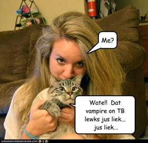Wate!!  Dat vampire on TB  lewks jus liek...  jus liek...