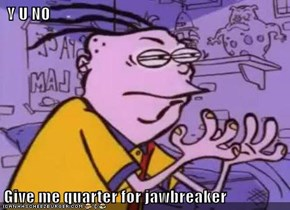 Y U NO  Give me quarter for jawbreaker
