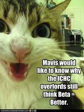 Mavis would like to know why the ICHC overlords still think Beta = Better.
