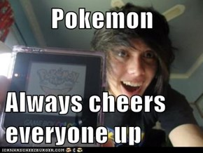 Pokemon  Always cheers everyone up