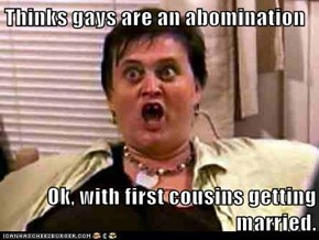 Thinks gays are an abomination  Ok, with first cousins getting married.