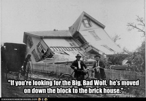 """If you're looking for the Big, Bad Wolf,  he's moved on down the block to the brick house."""