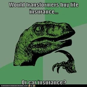 Would transformers buy life insurance...  Or car insurance?