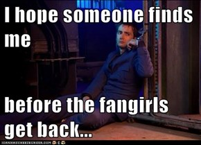 I hope someone finds me  before the fangirls get back...