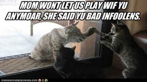 MOM WONT LET US PLAY WIF YU ANYMOAR, SHE SAID YU BAD INFOOLENS.
