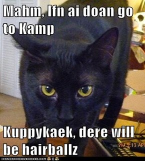 Mahm, Ifn ai doan go to Kamp   Kuppykaek, dere will be hairballz