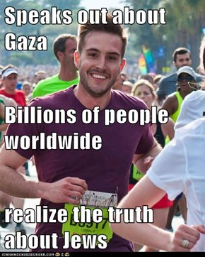 Speaks out about Gaza Billions of people worldwide realize the truth about Jews
