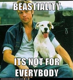 BEASTIALITY  ITS NOT FOR EVERYBODY