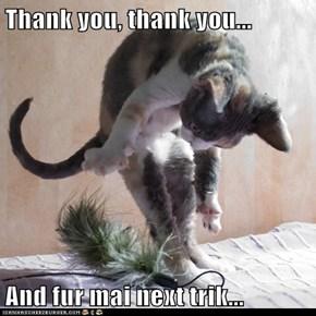 Thank you, thank you...  And fur mai next trik...