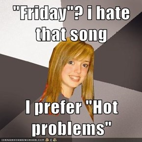 """Friday""? i hate that song  I prefer ""Hot problems"""