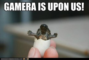 GAMERA IS UPON US!
