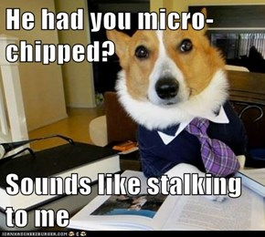 He had you micro-chipped?  Sounds like stalking to me