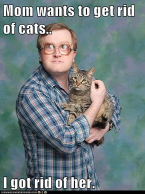 Mom wants to get rid of cats..  I got rid of her.