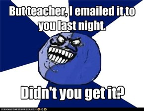 But teacher, I emailed it to you last night.