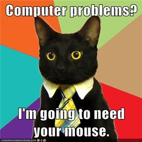 Computer problems?  I'm going to need your mouse.
