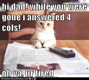 hi dad! while you were gone i answered 4 cols!  oh ya, ur fired