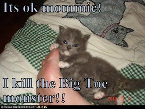 Its ok mommie!  I kill the Big Toe monster!!