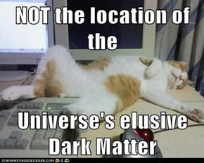NOT the location of the  Universe's elusive Dark Matter