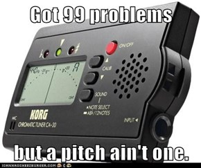 Got 99 problems  but a pitch ain't one.