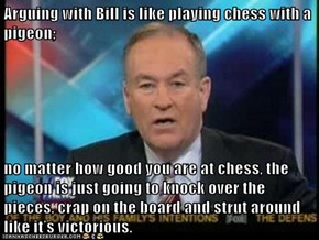 Arguing with Bill is like playing chess with a pigeon;   no matter how good you are at chess, the pigeon is just going to knock over the pieces, crap on the board and strut around like it's victorious.