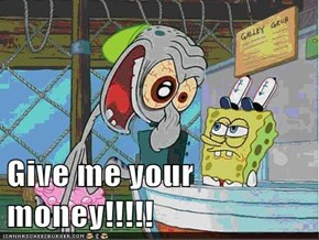 Give me your money!!!!!