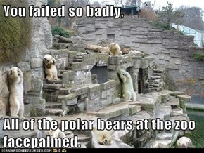 You failed so badly,  All of the polar bears at the zoo facepalmed.