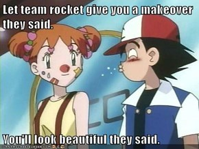 Let team rocket give you a makeover they said.  You'll look beautiful they said.