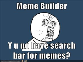 Meme Builder  Y u no have search bar for memes?
