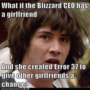 What if the Blizzard CEO has a girlfriend  And she created Error 37 to give other girlfriends a chance?