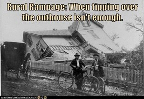 Rural Rampage: When tipping over the outhouse isn't enough.