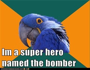 Im a super hero named the bomber