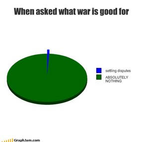 When asked what war is good for