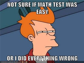NOT SURE IF MATH TEST WAS EASY  OR I DID EVERYTHING WRONG