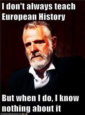 I don't always teach European History  But when I do, I know nothing about it