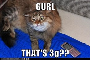 GURL  THAT'S 3g??