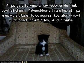 "Ai jus gotz tu kamp an awlreddy en da 'fink  bowt et chair'.   ""Wenebber u finz a bag uf nipz, u awlwaiz gibs et tu da neerest kounsler -- nawt tu da constubble.""  Otay.  Ai dun finkin."