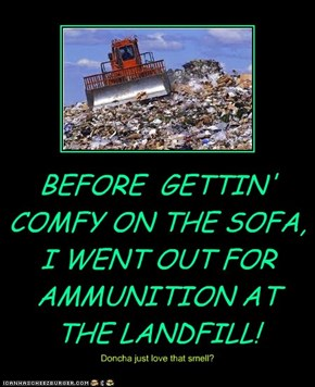 BEFORE  GETTIN' COMFY ON THE SOFA,  I WENT OUT FOR AMMUNITION AT THE LANDFILL!