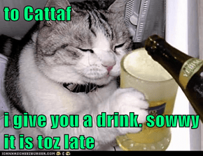 to Cattaf  i give you a drink. sowwy it is toz late