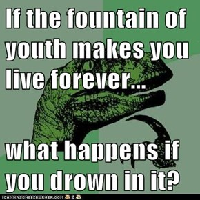 If the fountain of youth makes you live forever...  what happens if you drown in it?