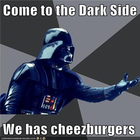 Come to the Dark Side  We has cheezburgers