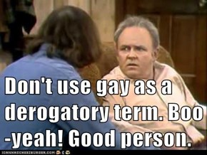 Don't use gay as a derogatory term. Boo-yeah! Good person.