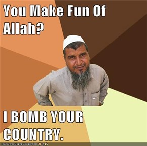 You Make Fun Of Allah?  I BOMB YOUR COUNTRY.