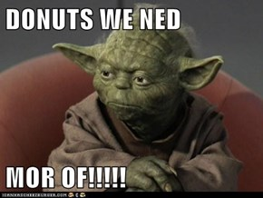 DONUTS WE NED  MOR OF!!!!!