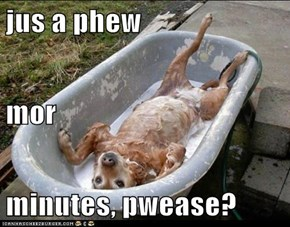 jus a phew  mor  minutes, pwease?
