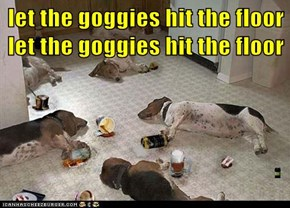 let the goggies hit the floor                                           let the goggies hit the floor