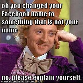 oh you changed your Facebook name to something that is not your name  no, please explain yourself.
