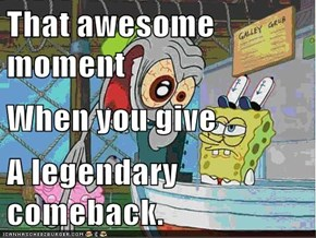 That awesome moment When you give A legendary comeback.