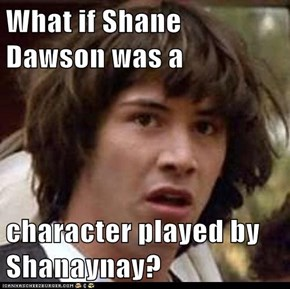 What if Shane Dawson was a   character played by Shanaynay?