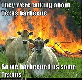 They were talking about Texas barbecue  So we barbecued us some Texans