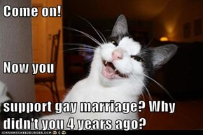 Come on! Now you support gay marriage? Why didn't you 4 years ago?